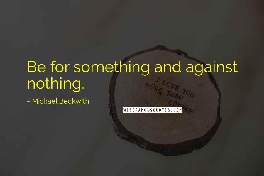 Michael Beckwith quotes: Be for something and against nothing.