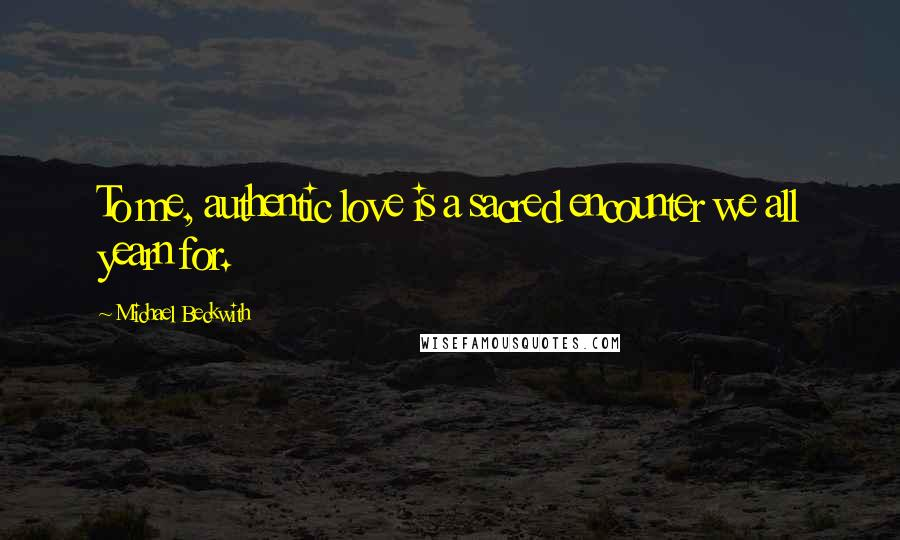 Michael Beckwith quotes: To me, authentic love is a sacred encounter we all yearn for.