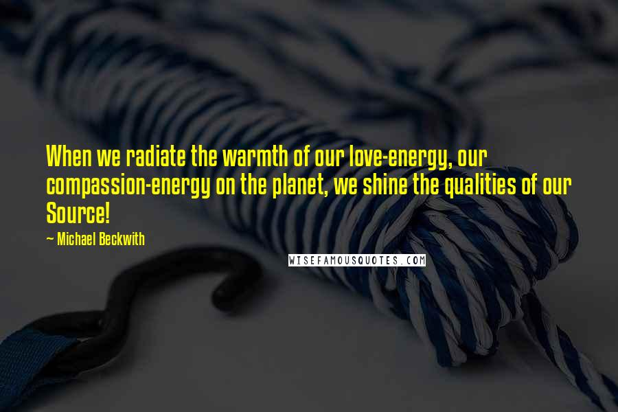 Michael Beckwith quotes: When we radiate the warmth of our love-energy, our compassion-energy on the planet, we shine the qualities of our Source!
