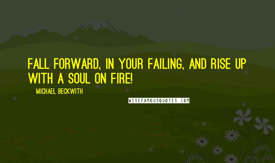 Michael Beckwith quotes: Fall forward, in your failing, and rise up with a soul on fire!