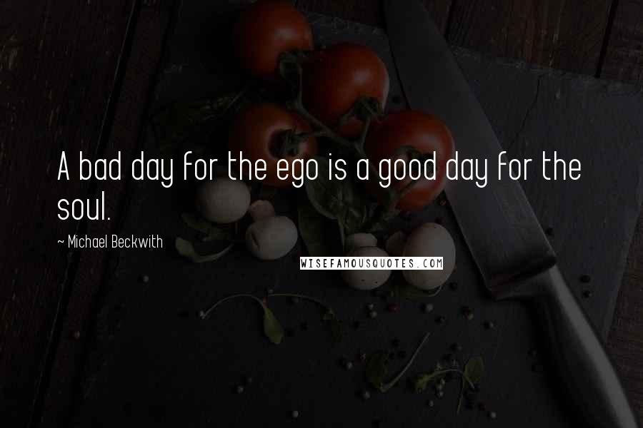 Michael Beckwith quotes: A bad day for the ego is a good day for the soul.
