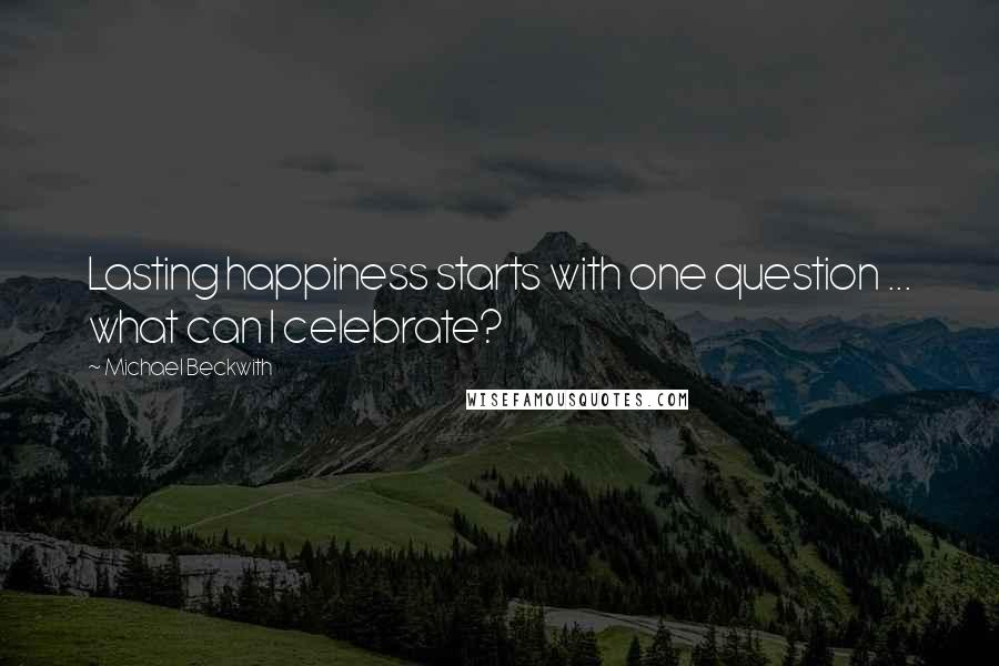 Michael Beckwith quotes: Lasting happiness starts with one question ... what can I celebrate?