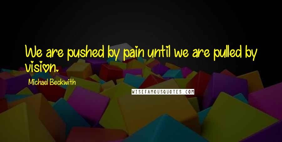 Michael Beckwith quotes: We are pushed by pain until we are pulled by vision.