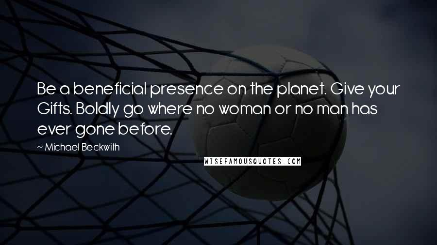 Michael Beckwith quotes: Be a beneficial presence on the planet. Give your Gifts. Boldly go where no woman or no man has ever gone before.