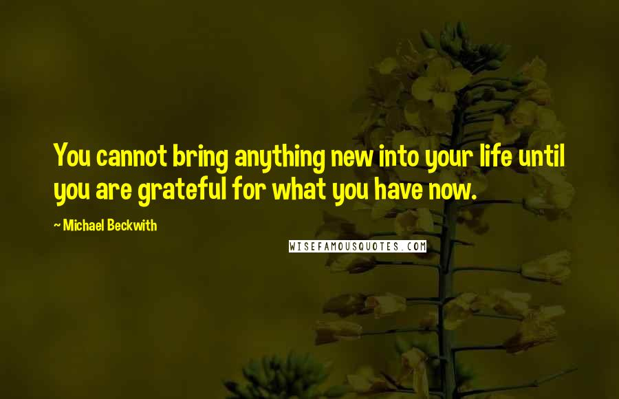 Michael Beckwith quotes: You cannot bring anything new into your life until you are grateful for what you have now.