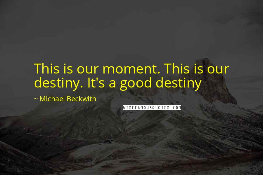 Michael Beckwith quotes: This is our moment. This is our destiny. It's a good destiny