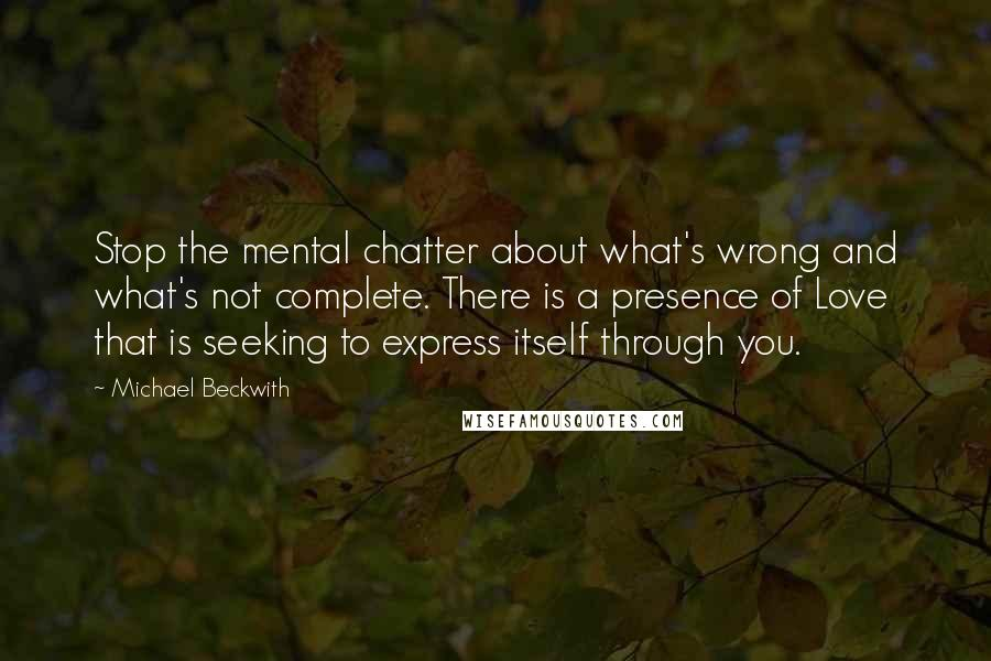Michael Beckwith quotes: Stop the mental chatter about what's wrong and what's not complete. There is a presence of Love that is seeking to express itself through you.