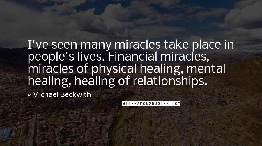 Michael Beckwith quotes: I've seen many miracles take place in people's lives. Financial miracles, miracles of physical healing, mental healing, healing of relationships.