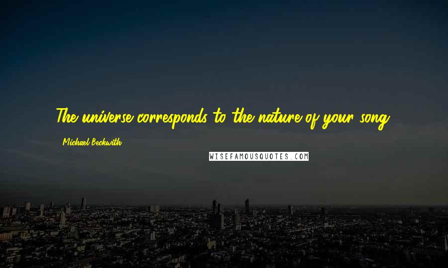 Michael Beckwith quotes: The universe corresponds to the nature of your song.