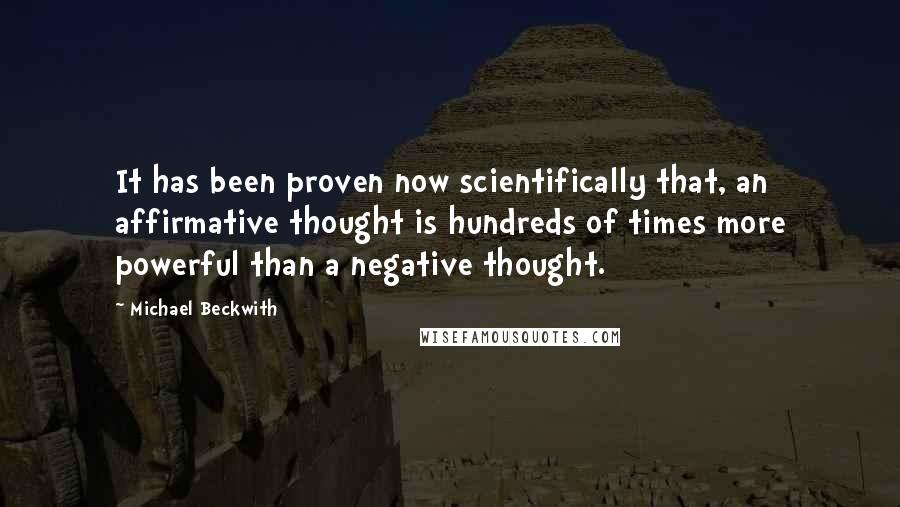 Michael Beckwith quotes: It has been proven now scientifically that, an affirmative thought is hundreds of times more powerful than a negative thought.