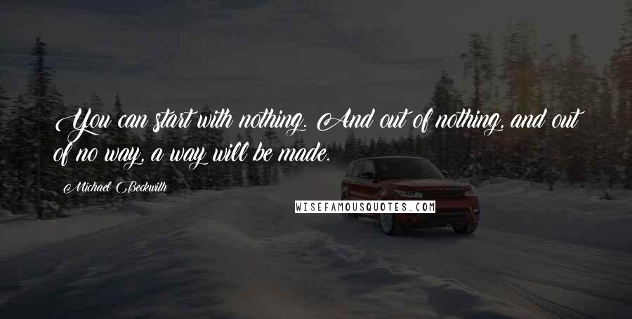 Michael Beckwith quotes: You can start with nothing. And out of nothing, and out of no way, a way will be made.
