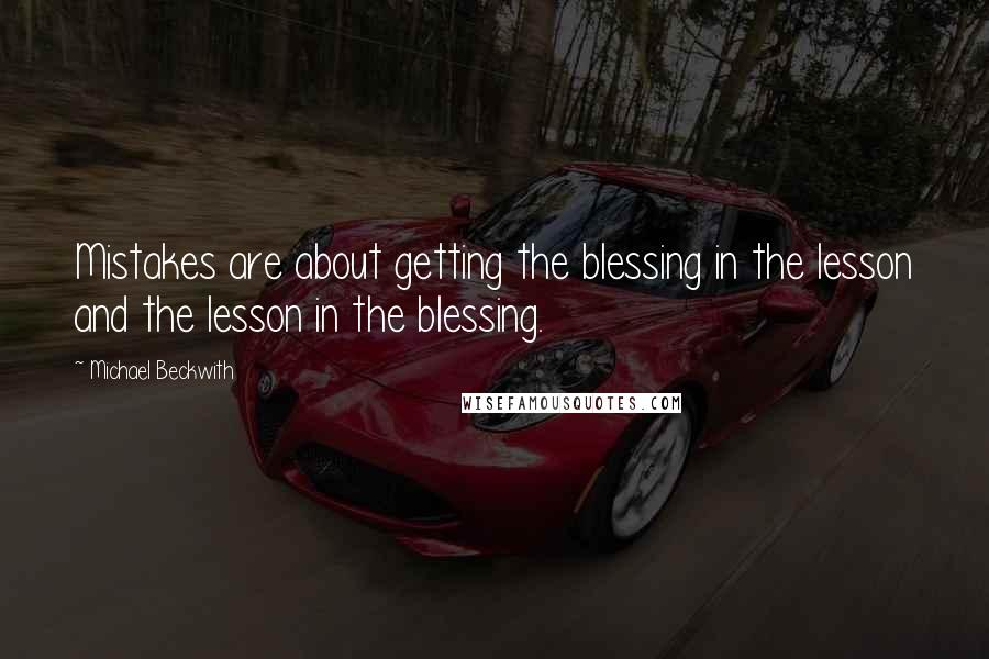 Michael Beckwith quotes: Mistakes are about getting the blessing in the lesson and the lesson in the blessing.