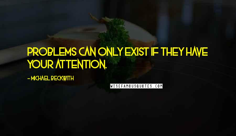 Michael Beckwith quotes: Problems can only exist if they have your attention.
