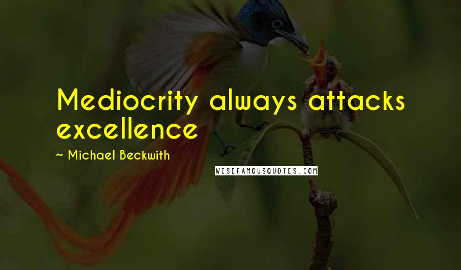 Michael Beckwith quotes: Mediocrity always attacks excellence