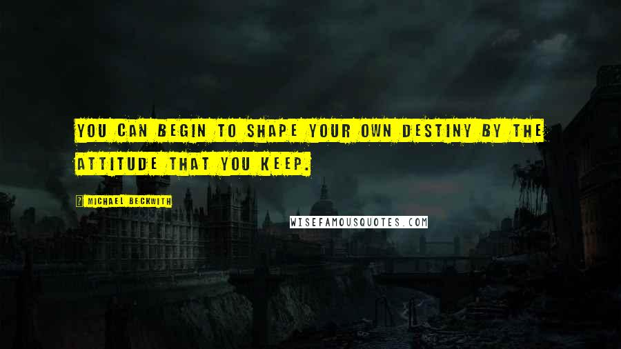Michael Beckwith quotes: You can begin to shape your own destiny by the attitude that you keep.