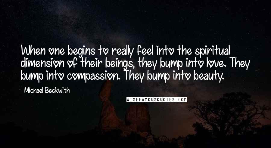Michael Beckwith quotes: When one begins to really feel into the spiritual dimension of their beings, they bump into love. They bump into compassion. They bump into beauty.
