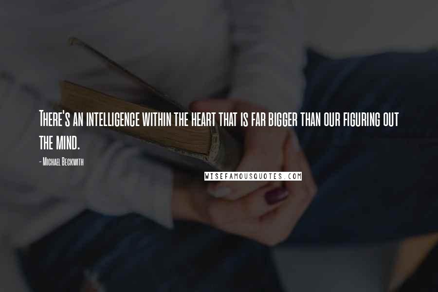 Michael Beckwith quotes: There's an intelligence within the heart that is far bigger than our figuring out the mind.
