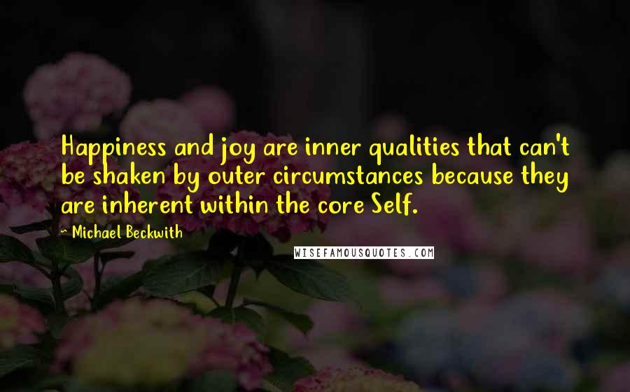 Michael Beckwith quotes: Happiness and joy are inner qualities that can't be shaken by outer circumstances because they are inherent within the core Self.