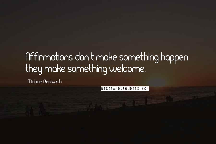 Michael Beckwith quotes: Affirmations don't make something happen; they make something welcome.