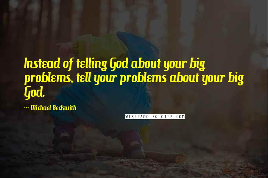 Michael Beckwith quotes: Instead of telling God about your big problems, tell your problems about your big God.