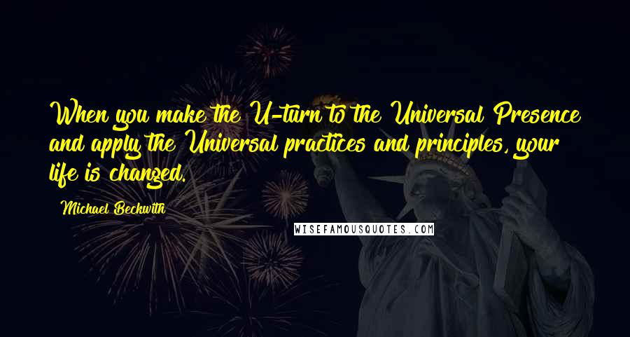 Michael Beckwith quotes: When you make the U-turn to the Universal Presence and apply the Universal practices and principles, your life is changed.