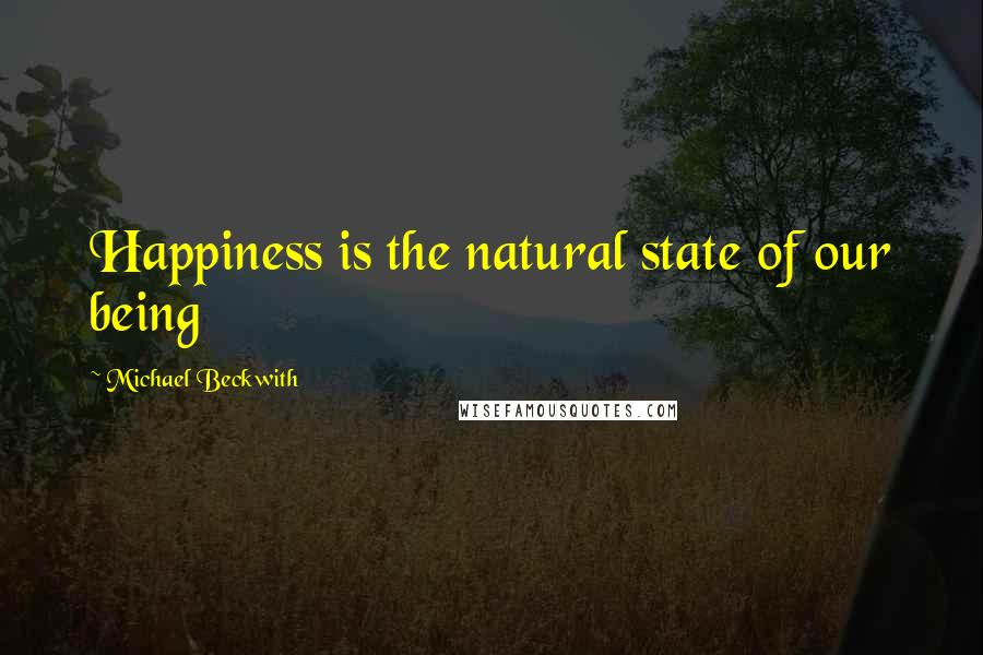 Michael Beckwith quotes: Happiness is the natural state of our being
