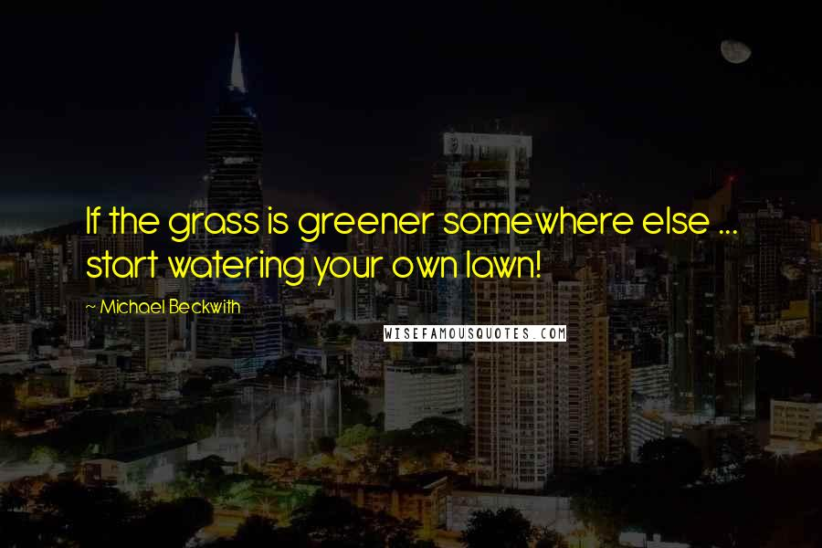 Michael Beckwith quotes: If the grass is greener somewhere else ... start watering your own lawn!