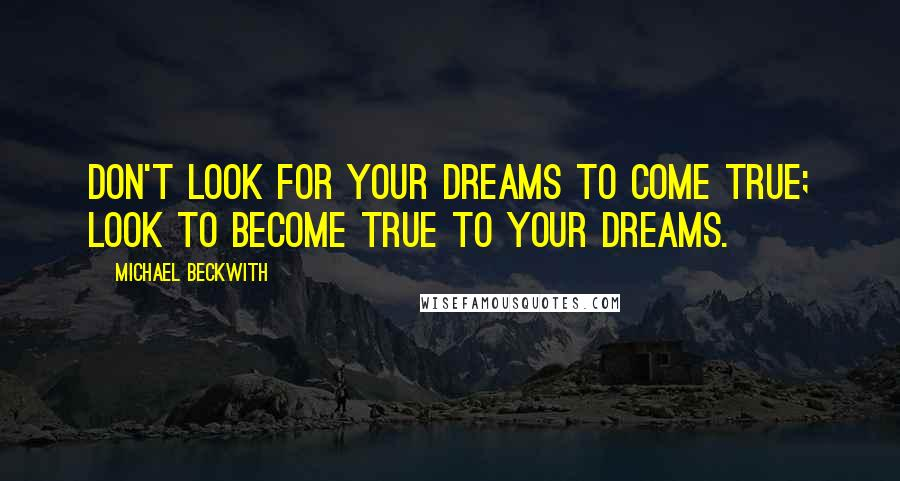 Michael Beckwith quotes: Don't look for your dreams to come true; look to become true to your dreams.