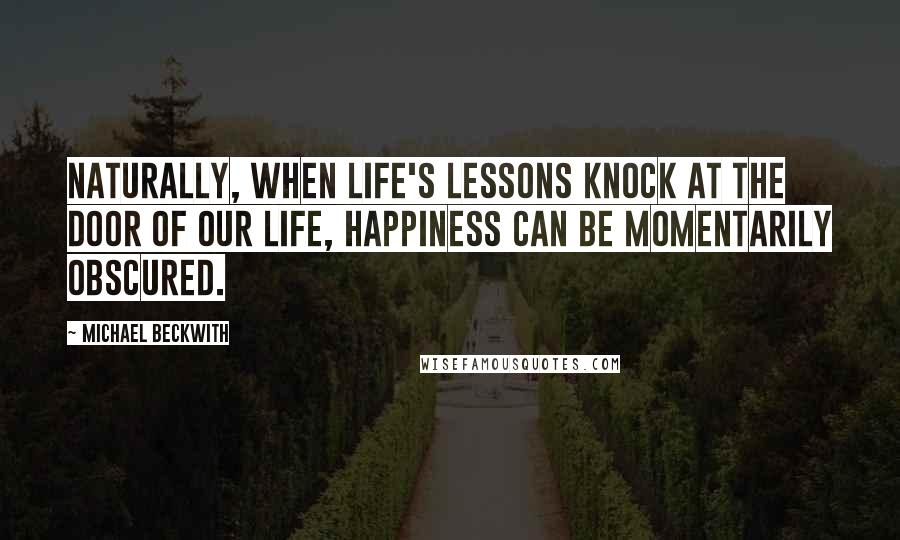 Michael Beckwith quotes: Naturally, when life's lessons knock at the door of our life, happiness can be momentarily obscured.