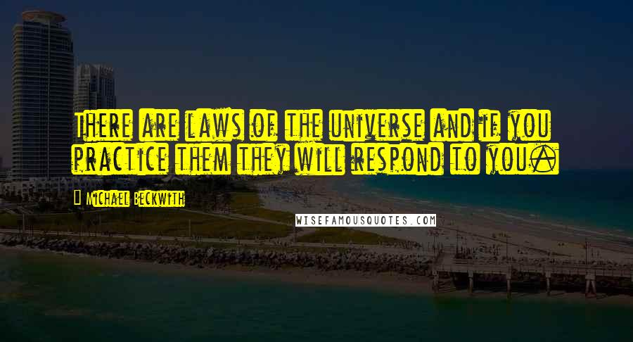 Michael Beckwith quotes: There are laws of the universe and if you practice them they will respond to you.