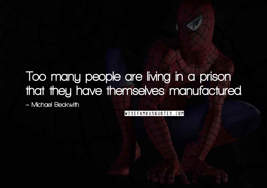 Michael Beckwith quotes: Too many people are living in a prison that they have themselves manufactured.