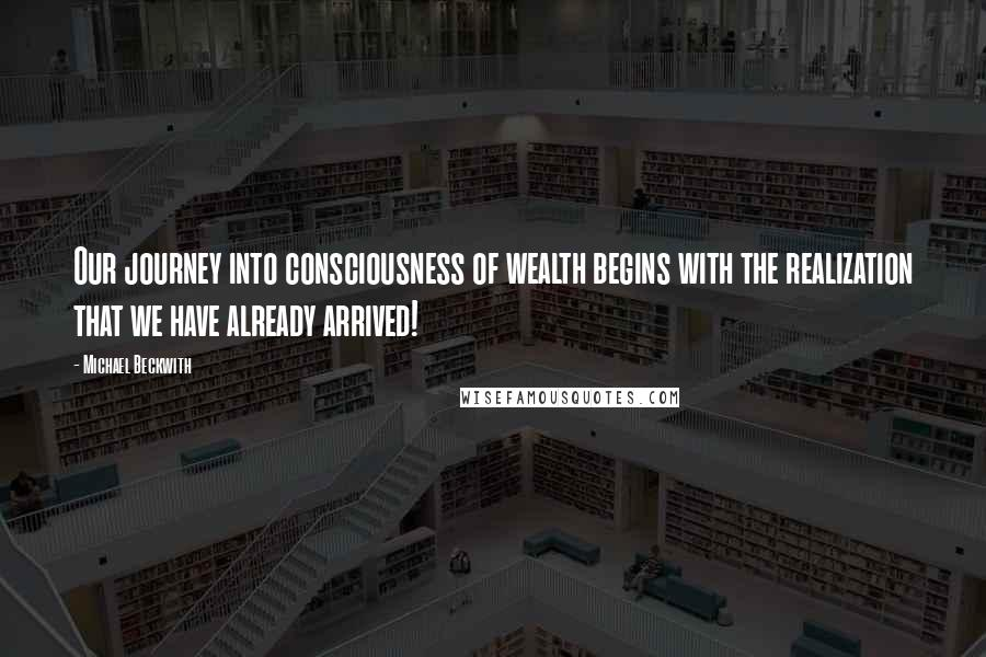 Michael Beckwith quotes: Our journey into consciousness of wealth begins with the realization that we have already arrived!