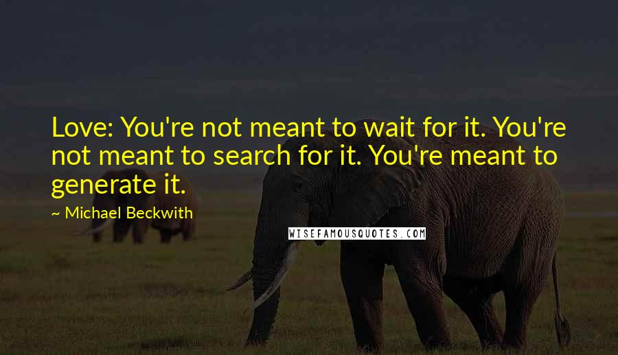 Michael Beckwith quotes: Love: You're not meant to wait for it. You're not meant to search for it. You're meant to generate it.