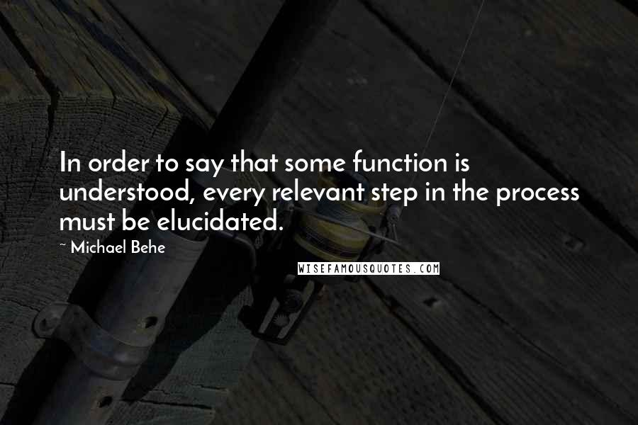Michael Behe quotes: In order to say that some function is understood, every relevant step in the process must be elucidated.