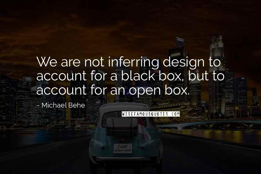 Michael Behe quotes: We are not inferring design to account for a black box, but to account for an open box.
