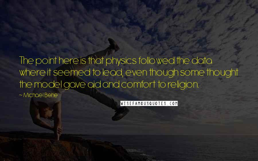 Michael Behe quotes: The point here is that physics followed the data where it seemed to lead, even though some thought the model gave aid and comfort to religion.