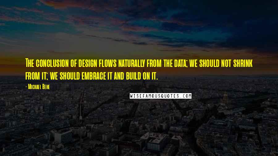 Michael Behe quotes: The conclusion of design flows naturally from the data; we should not shrink from it; we should embrace it and build on it.