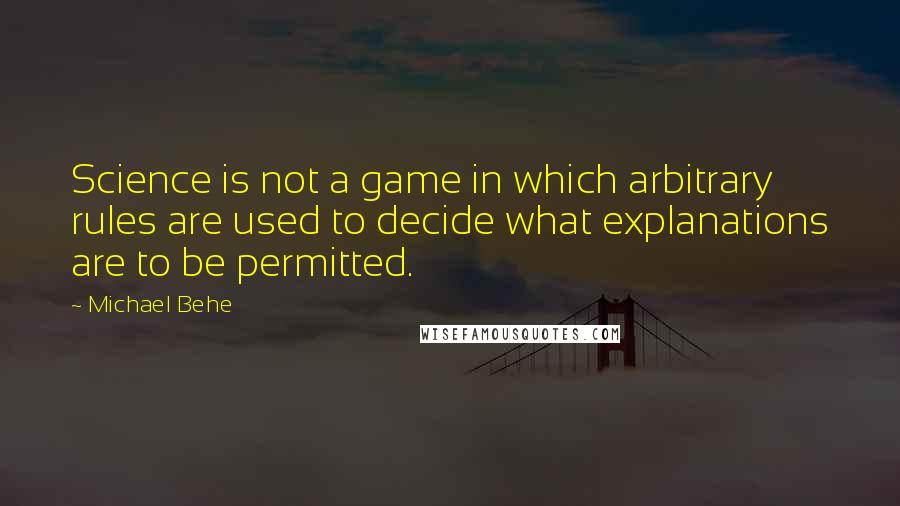 Michael Behe quotes: Science is not a game in which arbitrary rules are used to decide what explanations are to be permitted.
