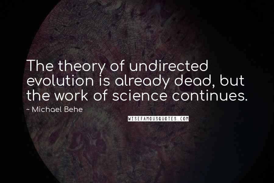 Michael Behe quotes: The theory of undirected evolution is already dead, but the work of science continues.