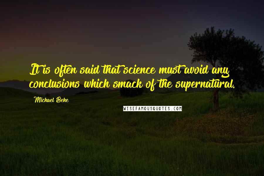 Michael Behe quotes: It is often said that science must avoid any conclusions which smack of the supernatural.