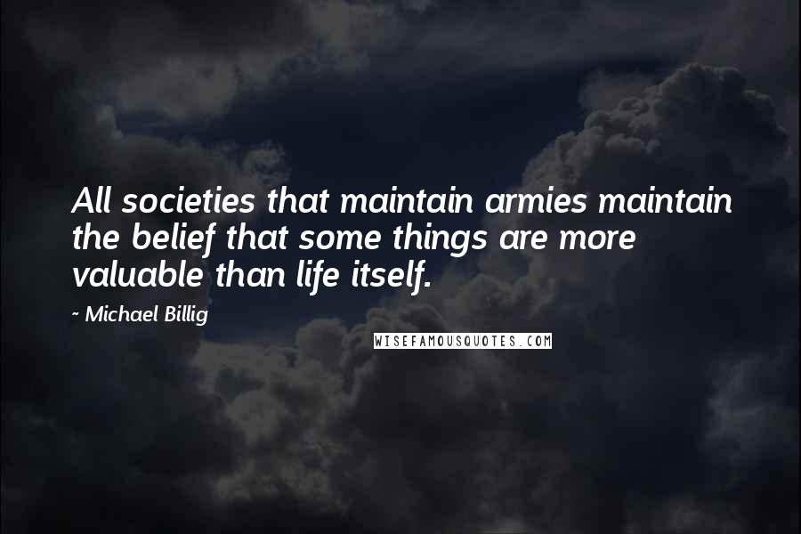 Michael Billig quotes: All societies that maintain armies maintain the belief that some things are more valuable than life itself.
