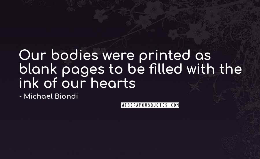 Michael Biondi quotes: Our bodies were printed as blank pages to be filled with the ink of our hearts