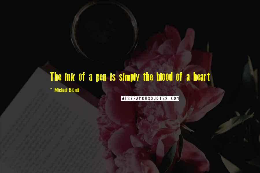 Michael Biondi quotes: The ink of a pen is simply the blood of a heart