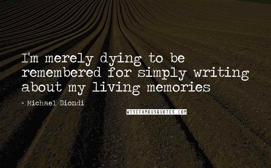 Michael Biondi quotes: I'm merely dying to be remembered for simply writing about my living memories