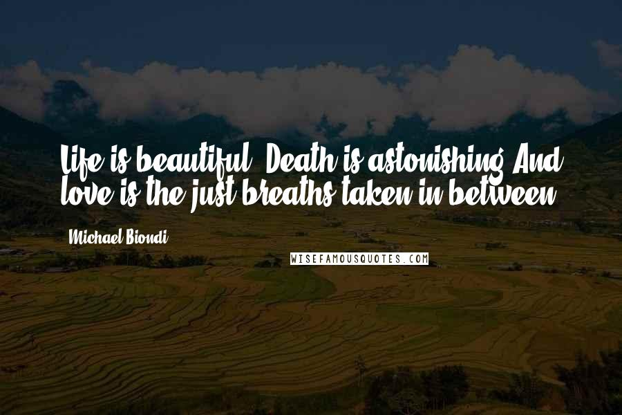 Michael Biondi quotes: Life is beautiful. Death is astonishing.And love is the just breaths taken in between