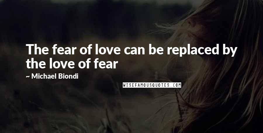 Michael Biondi quotes: The fear of love can be replaced by the love of fear