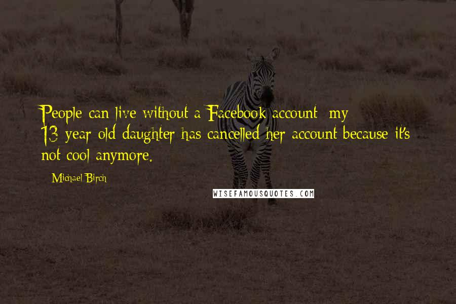 Michael Birch quotes: People can live without a Facebook account: my 13-year-old daughter has cancelled her account because it's not cool anymore.