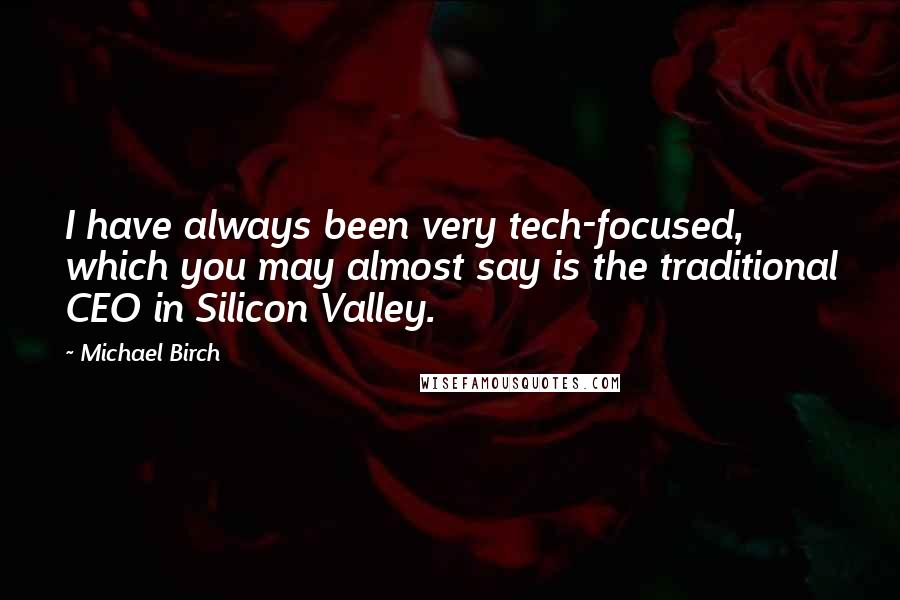Michael Birch quotes: I have always been very tech-focused, which you may almost say is the traditional CEO in Silicon Valley.