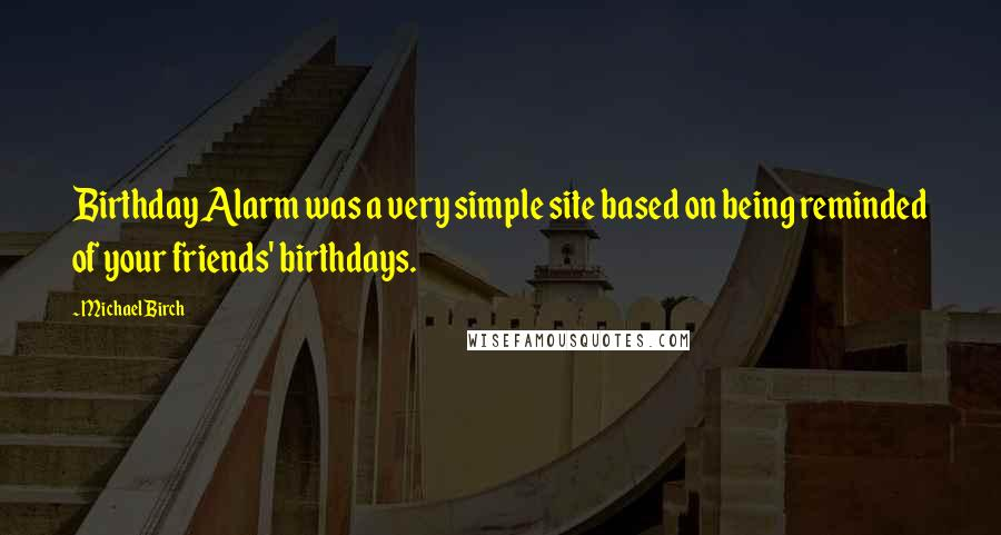 Michael Birch quotes: Birthday Alarm was a very simple site based on being reminded of your friends' birthdays.