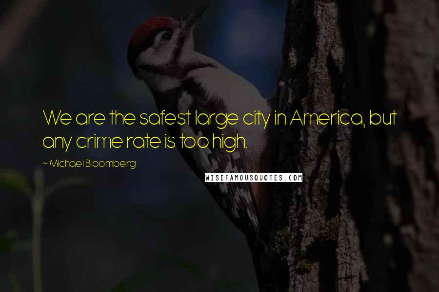 Michael Bloomberg quotes: We are the safest large city in America, but any crime rate is too high.